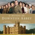 Resenha: O Mundo de Downton Abbey – Jessica Fellowes